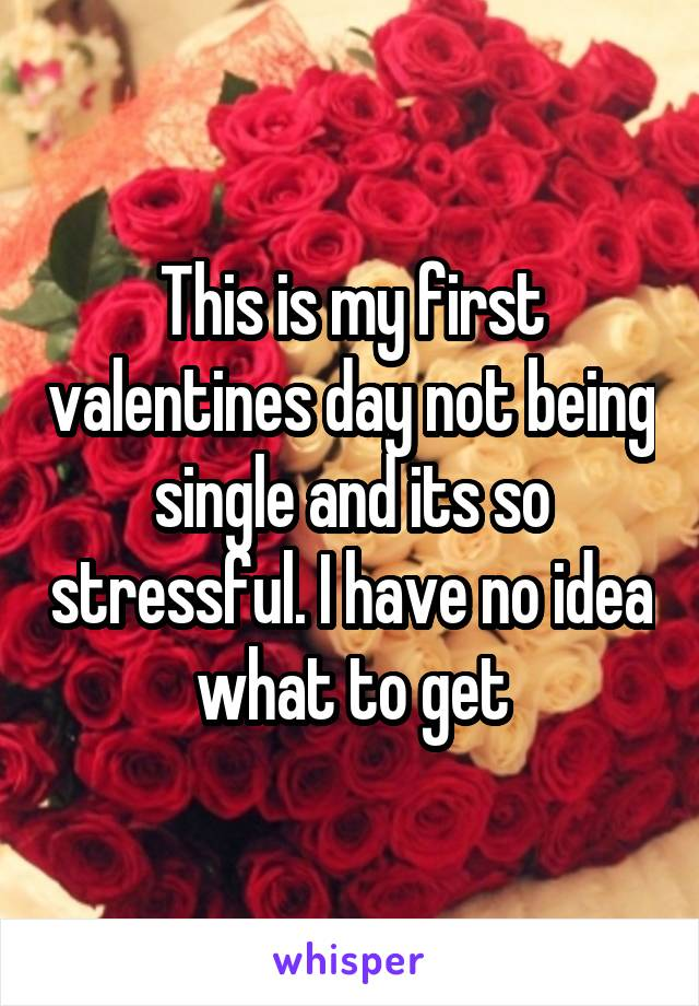 This is my first valentines day not being single and its so stressful. I have no idea what to get