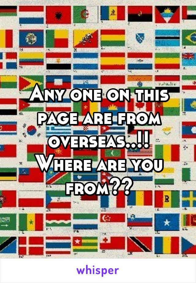 Any one on this page are from overseas..!! Where are you from??