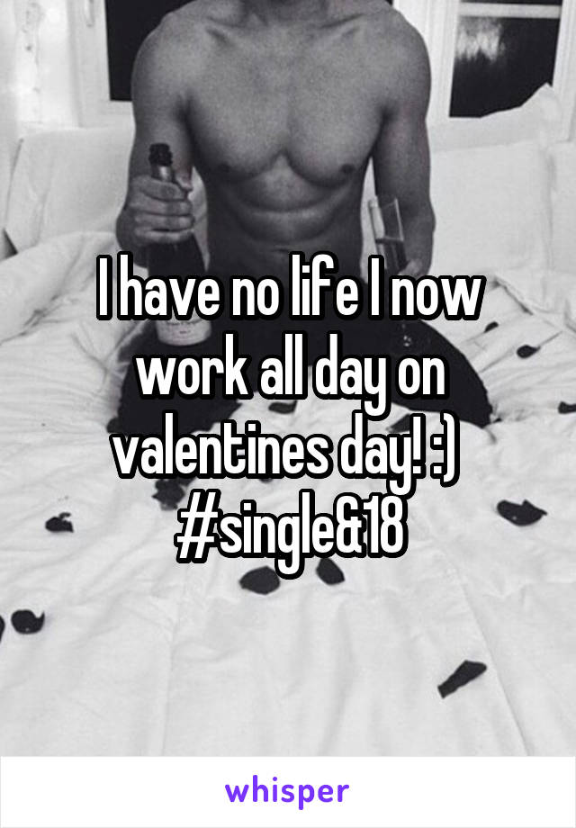 I have no life I now work all day on valentines day! :)  #single&18