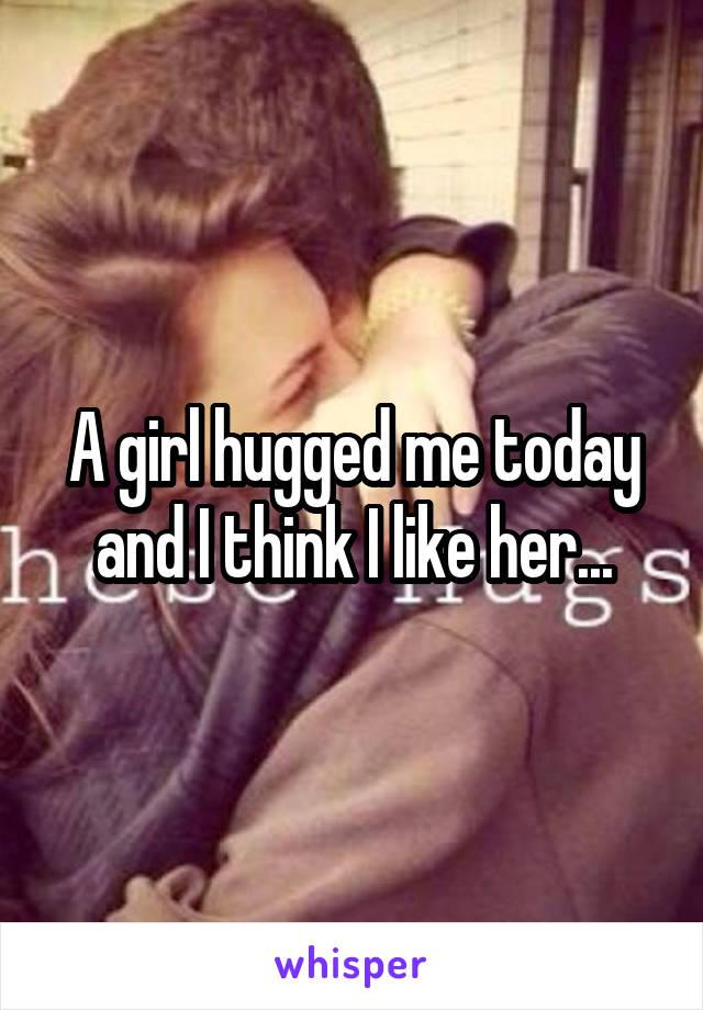A girl hugged me today and I think I like her...
