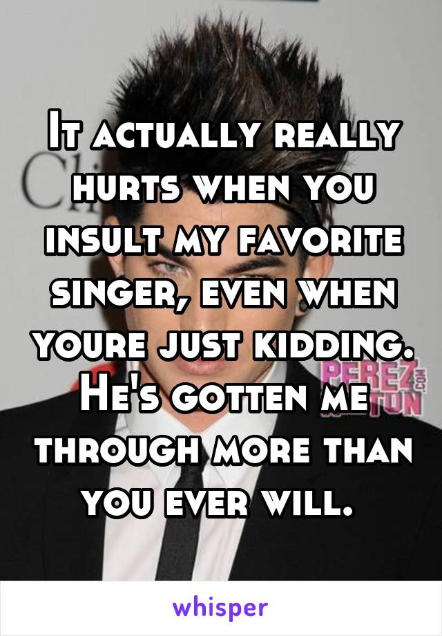 It actually really hurts when you insult my favorite singer, even when youre just kidding. He's gotten me through more than you ever will.