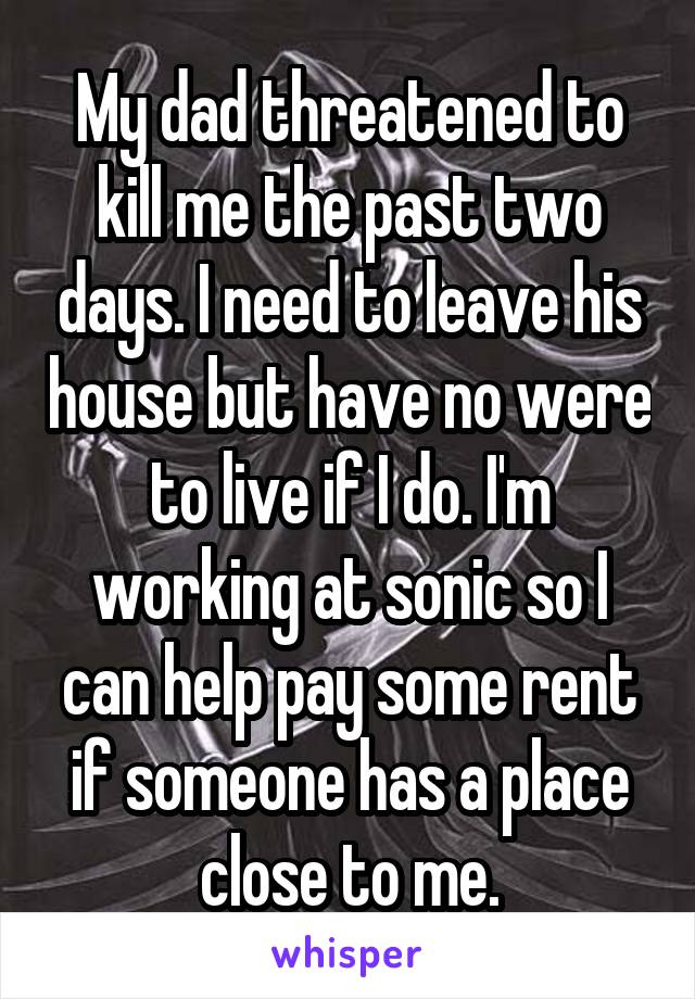 My dad threatened to kill me the past two days. I need to leave his house but have no were to live if I do. I'm working at sonic so I can help pay some rent if someone has a place close to me.