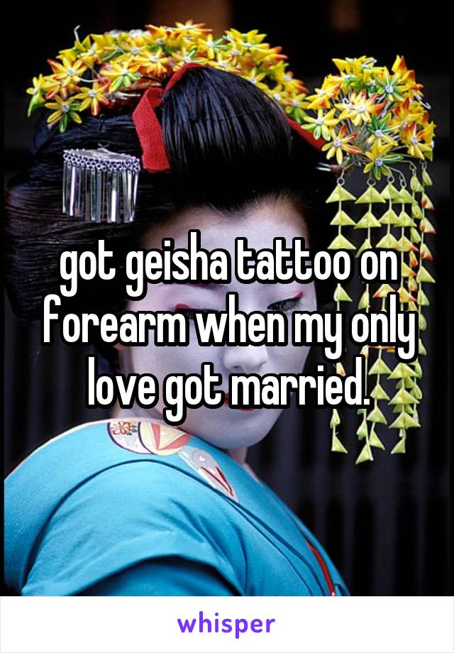 got geisha tattoo on forearm when my only love got married.