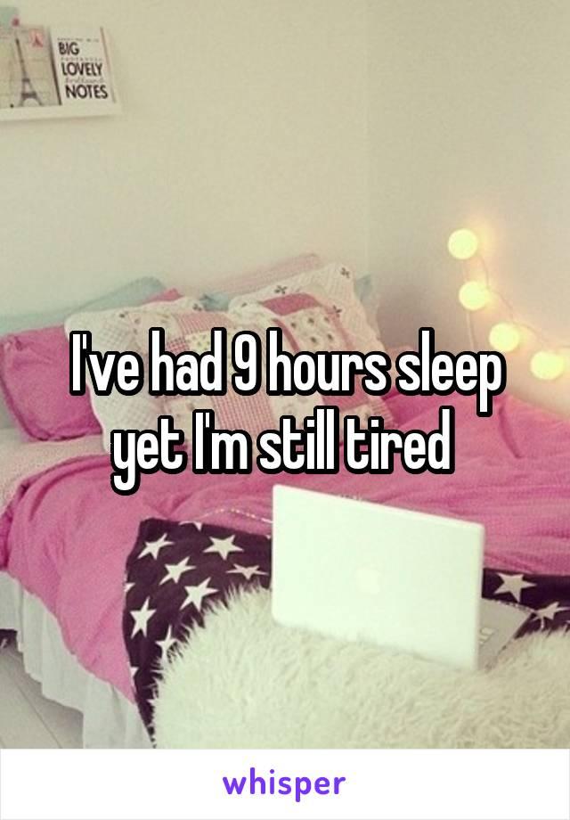I've had 9 hours sleep yet I'm still tired