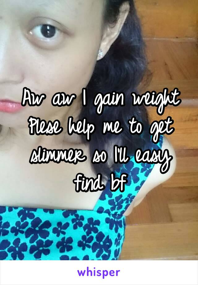 Aw aw I gain weight Plese help me to get slimmer so I'll easy find bf