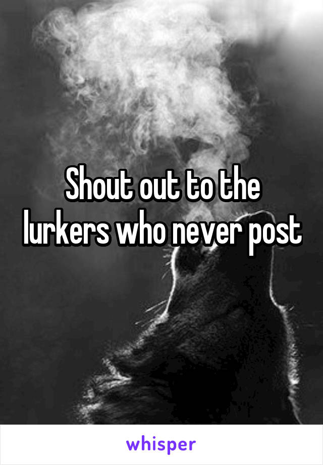 Shout out to the lurkers who never post