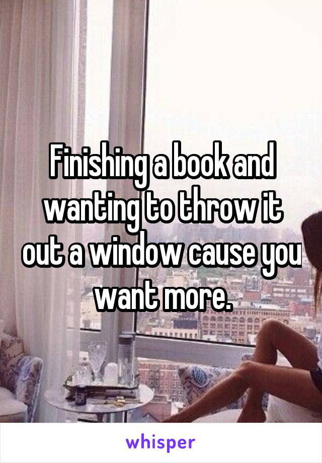 Finishing a book and wanting to throw it out a window cause you want more.
