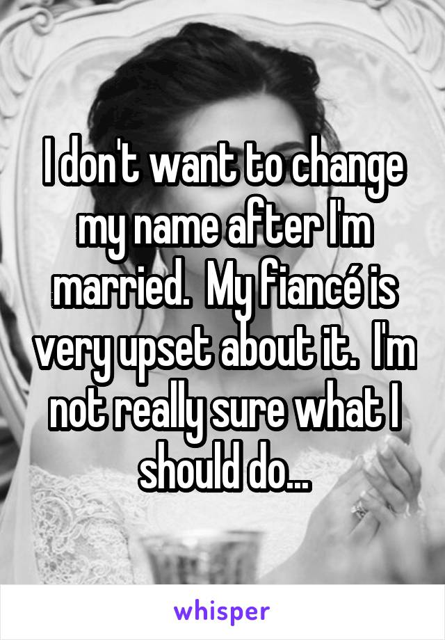 I don't want to change my name after I'm married.  My fiancé is very upset about it.  I'm not really sure what I should do...