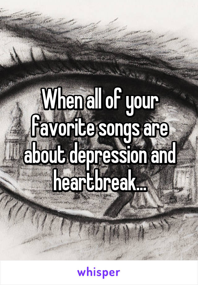 When all of your favorite songs are about depression and heartbreak...