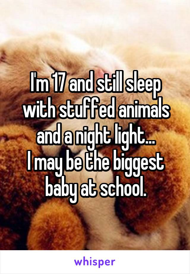 I'm 17 and still sleep with stuffed animals and a night light... I may be the biggest baby at school.