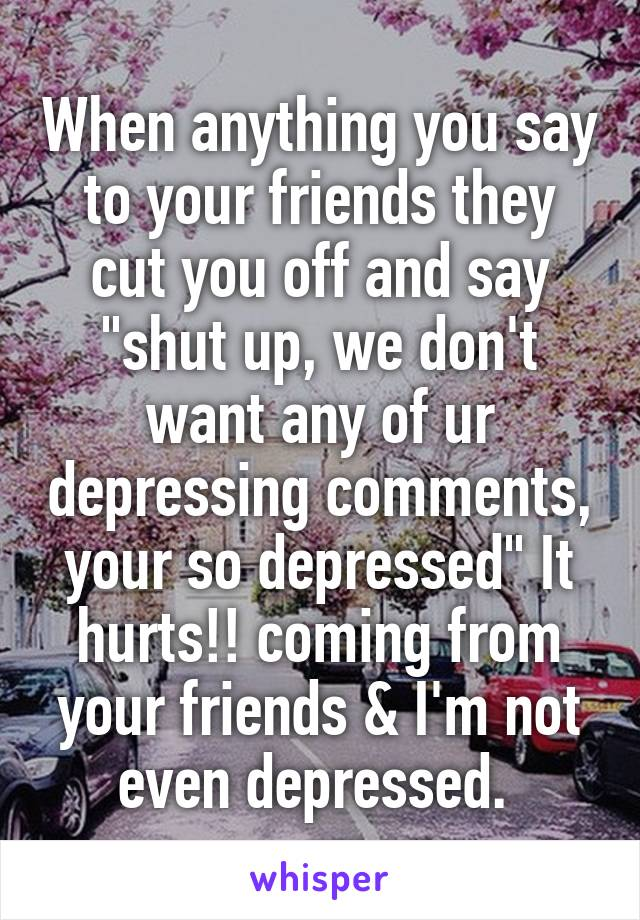 "When anything you say to your friends they cut you off and say ""shut up, we don't want any of ur depressing comments, your so depressed"" It hurts!! coming from your friends & I'm not even depressed."