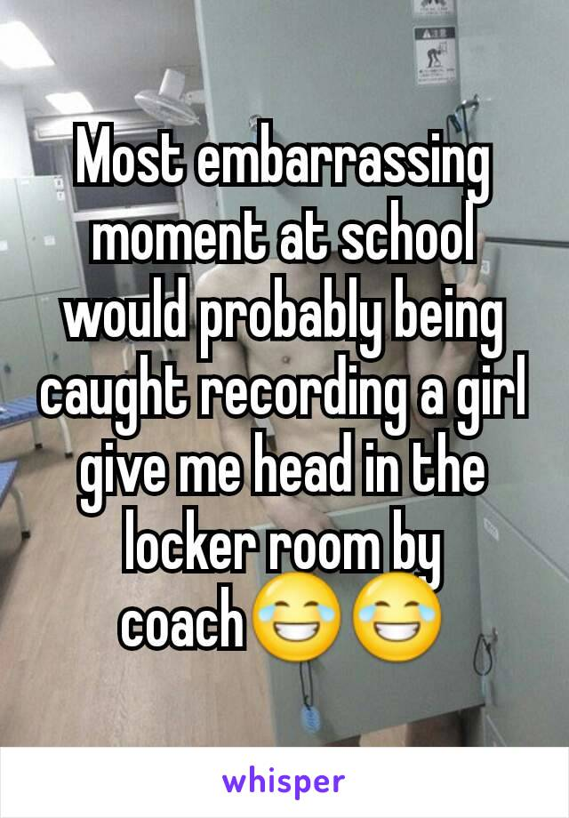Most embarrassing moment at school would probably being caught recording a girl give me head in the locker room by coach😂😂