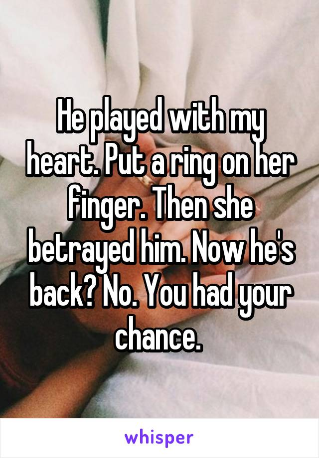 He played with my heart. Put a ring on her finger. Then she betrayed him. Now he's back? No. You had your chance.