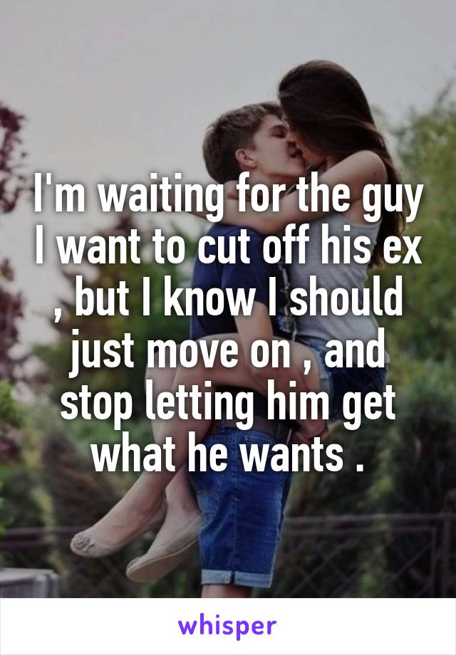 I'm waiting for the guy I want to cut off his ex , but I know I should just move on , and stop letting him get what he wants .