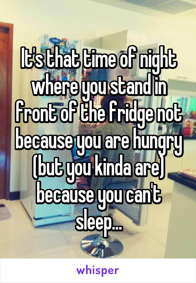 It's that time of night where you stand in front of the fridge not because you are hungry (but you kinda are) because you can't sleep...