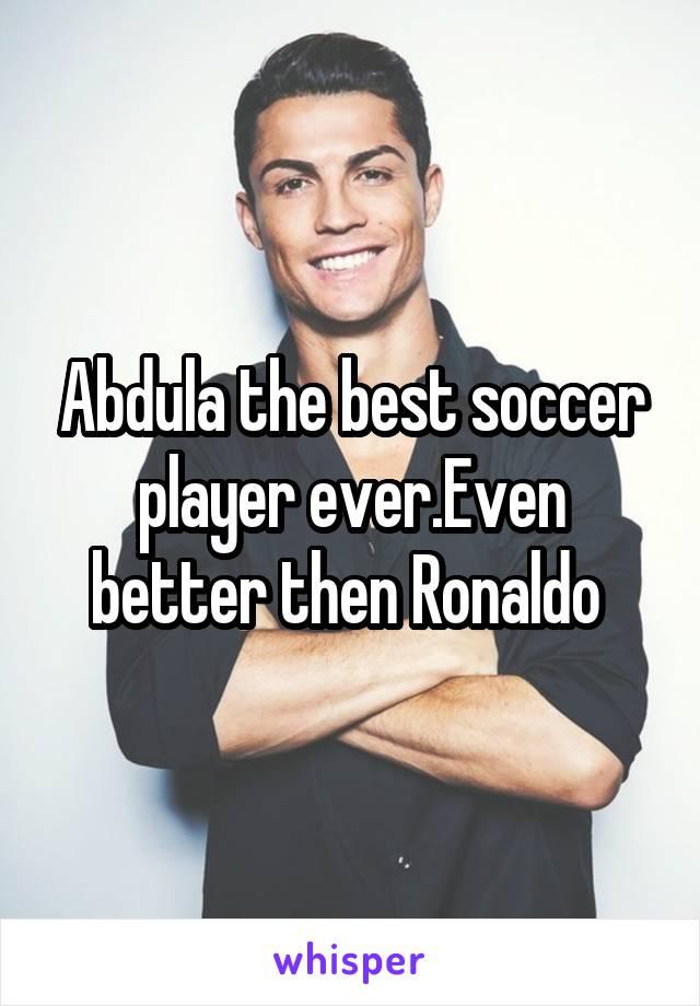 Abdula the best soccer player ever.Even better then Ronaldo