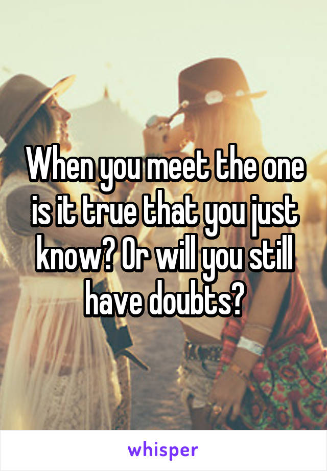 When you meet the one is it true that you just know? Or will you still have doubts?