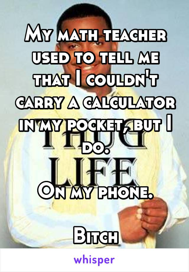 My math teacher used to tell me that I couldn't carry a calculator in my pocket, but I do.  On my phone.  Bitch