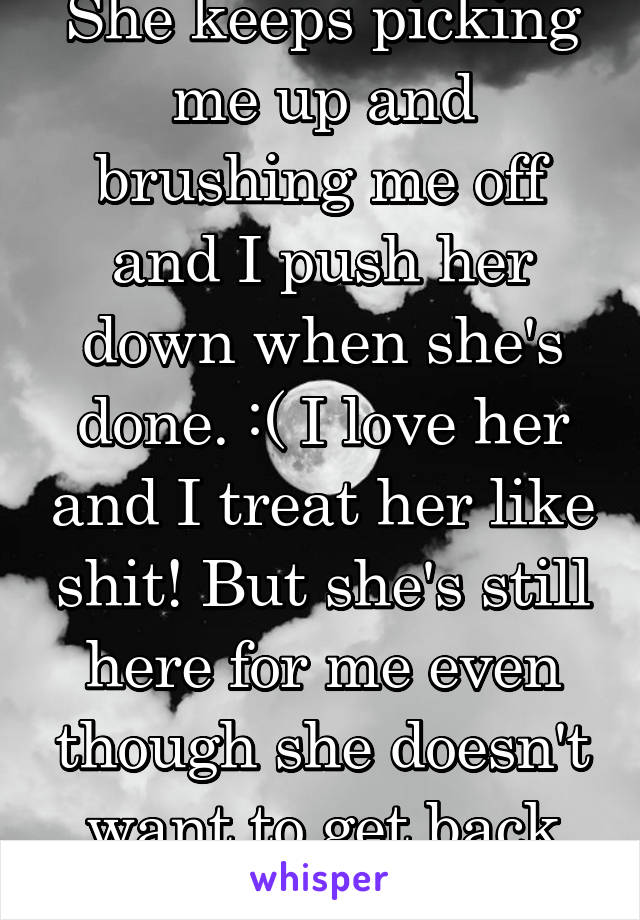 She keeps picking me up and brushing me off and I push her down when she's done. :( I love her and I treat her like shit! But she's still here for me even though she doesn't want to get back together