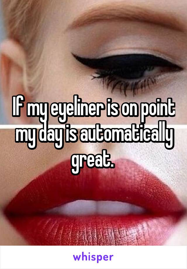 If my eyeliner is on point my day is automatically great.