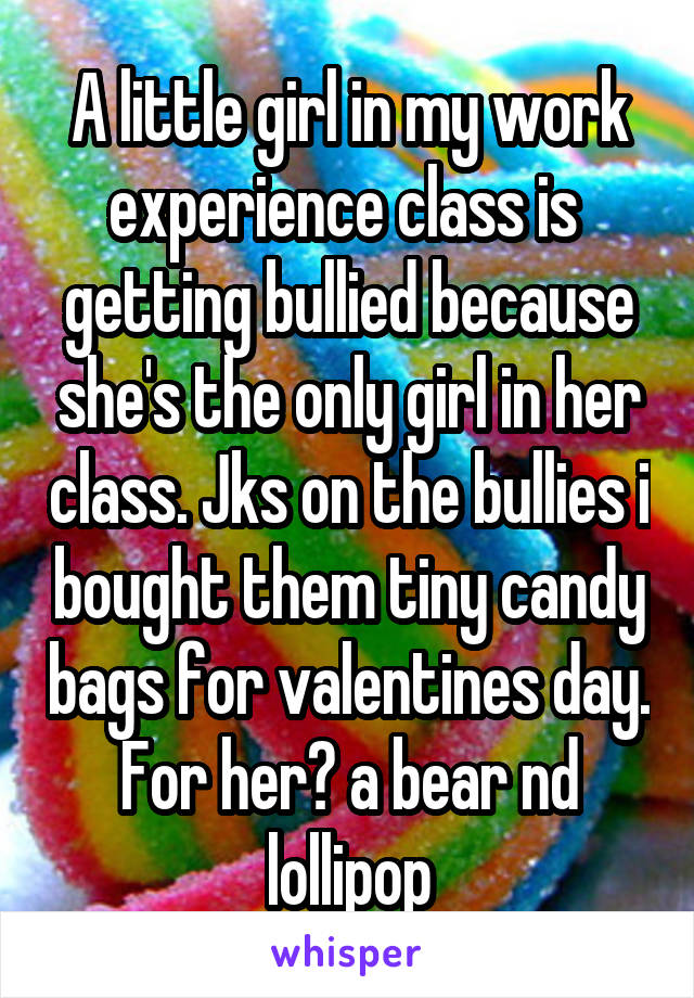 A little girl in my work experience class is  getting bullied because she's the only girl in her class. Jks on the bullies i bought them tiny candy bags for valentines day. For her? a bear nd lollipop