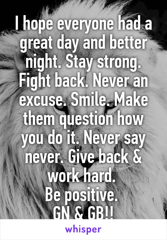 I hope everyone had a great day and better night. Stay strong. Fight back. Never an excuse. Smile. Make them question how you do it. Never say never. Give back & work hard.  Be positive.  GN & GB!!