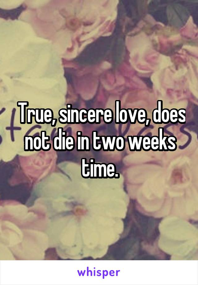 True, sincere love, does not die in two weeks time.
