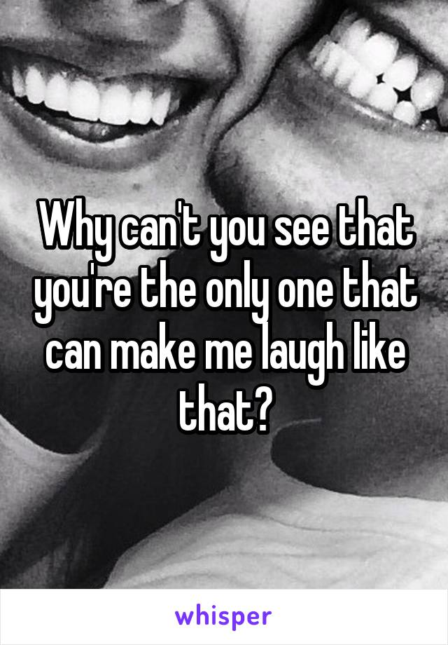 Why can't you see that you're the only one that can make me laugh like that?