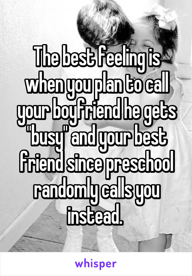"The best feeling is when you plan to call your boyfriend he gets ""busy"" and your best friend since preschool randomly calls you instead."