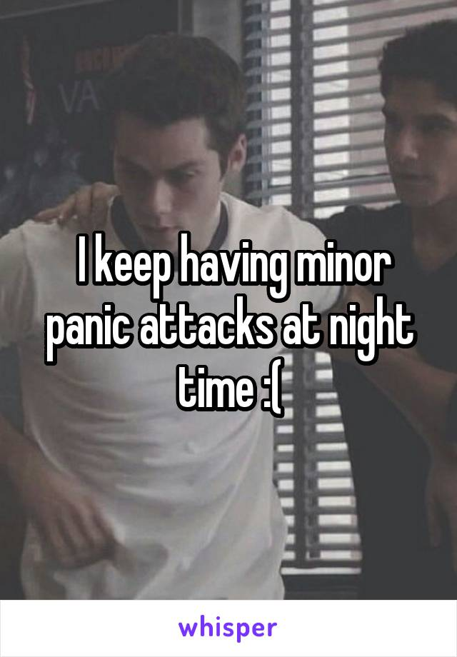 I keep having minor panic attacks at night time :(