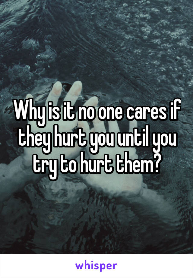 Why is it no one cares if they hurt you until you try to hurt them?