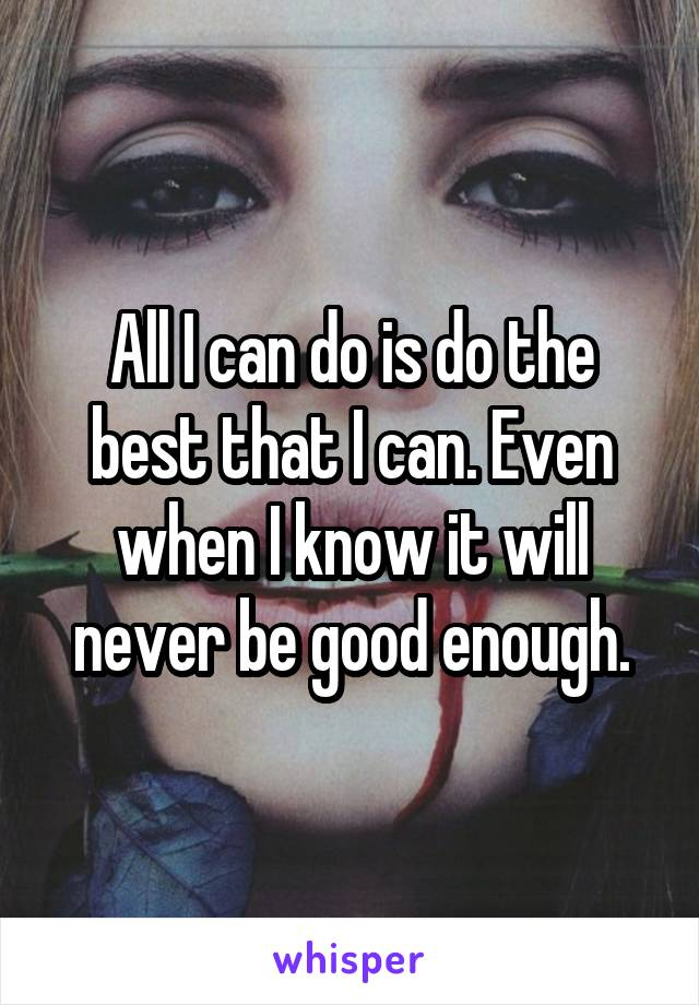 All I can do is do the best that I can. Even when I know it will never be good enough.
