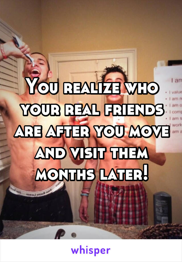 You realize who your real friends are after you move and visit them months later!