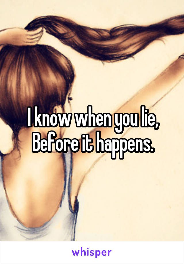I know when you lie, Before it happens.