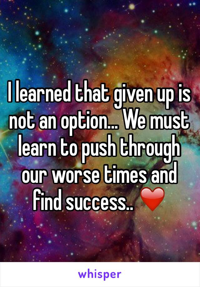 I learned that given up is not an option... We must learn to push through our worse times and find success.. ❤️
