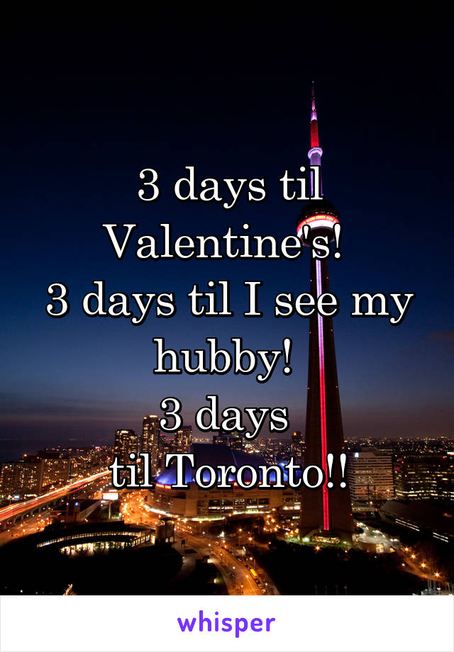 3 days til Valentine's!  3 days til I see my hubby!  3 days  til Toronto!!