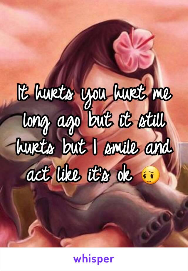 It hurts you hurt me long ago but it still hurts but I smile and act like it's ok 😔