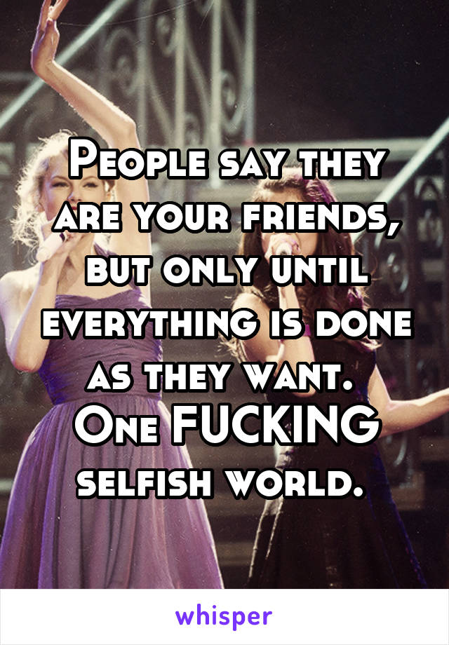 People say they are your friends, but only until everything is done as they want.  One FUCKING selfish world.
