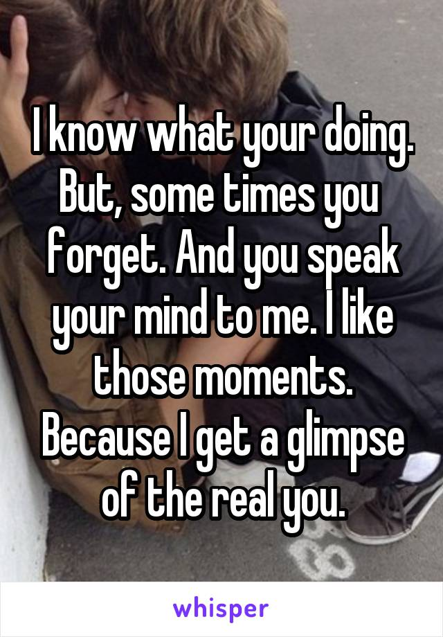 I know what your doing. But, some times you  forget. And you speak your mind to me. I like those moments. Because I get a glimpse of the real you.