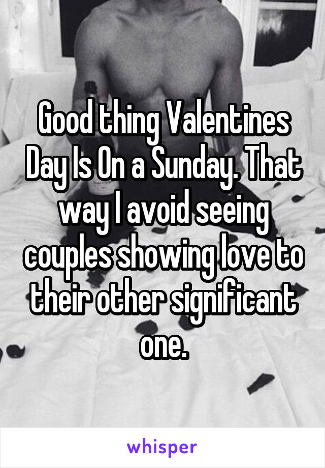Good thing Valentines Day Is On a Sunday. That way I avoid seeing couples showing love to their other significant one.