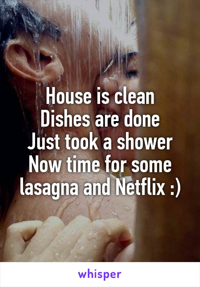 House is clean Dishes are done Just took a shower Now time for some lasagna and Netflix :)