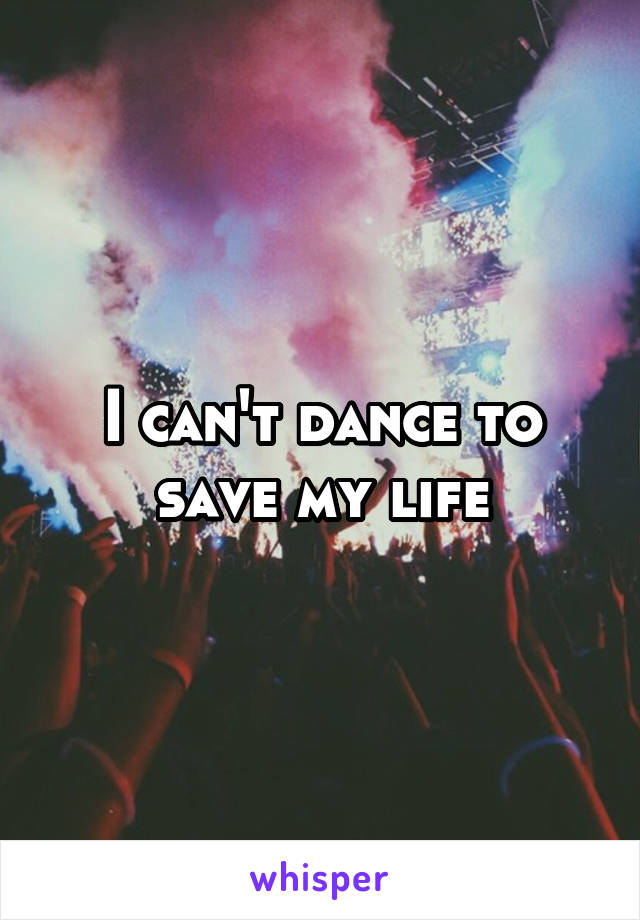 I can't dance to save my life