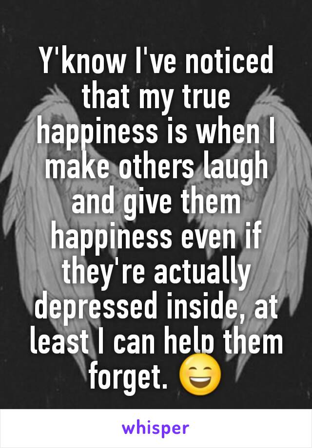 Y'know I've noticed that my true happiness is when I make others laugh and give them happiness even if they're actually depressed inside, at least I can help them forget. 😄