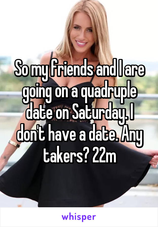 So my friends and I are going on a quadruple date on Saturday. I don't have a date. Any takers? 22m