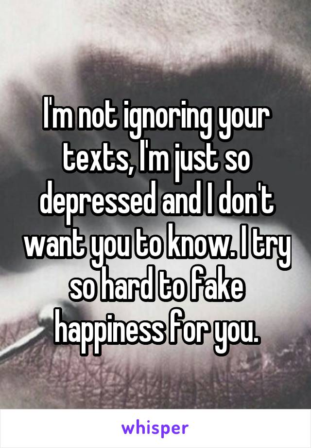 I'm not ignoring your texts, I'm just so depressed and I don't want you to know. I try so hard to fake happiness for you.
