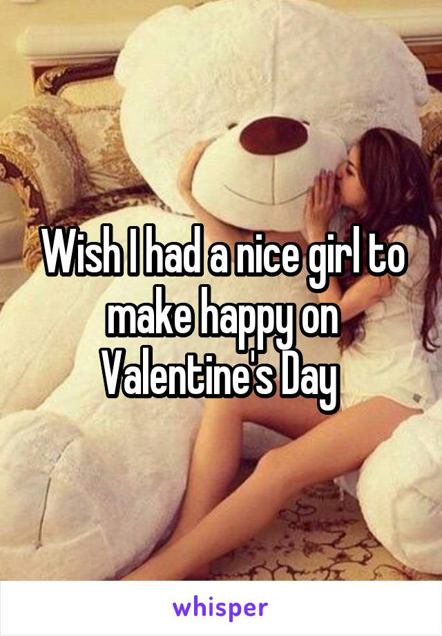 Wish I had a nice girl to make happy on Valentine's Day