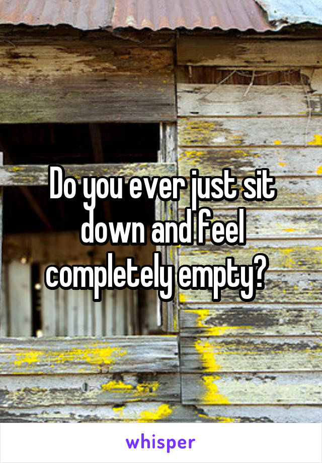 Do you ever just sit down and feel completely empty?