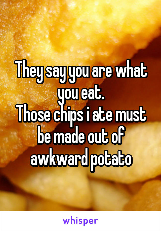 They say you are what you eat. Those chips i ate must be made out of awkward potato