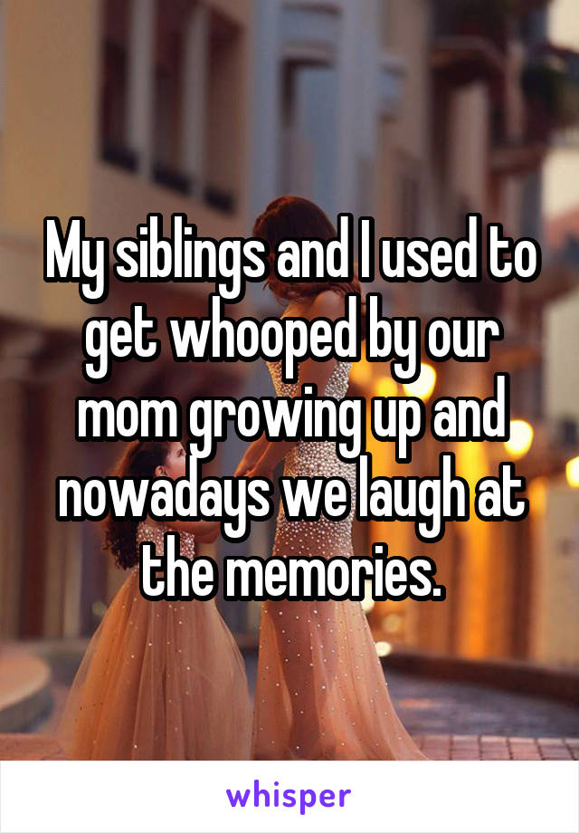 My siblings and I used to get whooped by our mom growing up and nowadays we laugh at the memories.