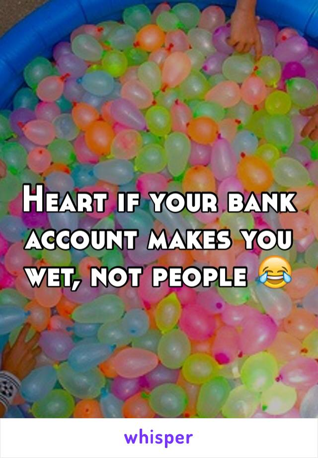 Heart if your bank account makes you wet, not people 😂